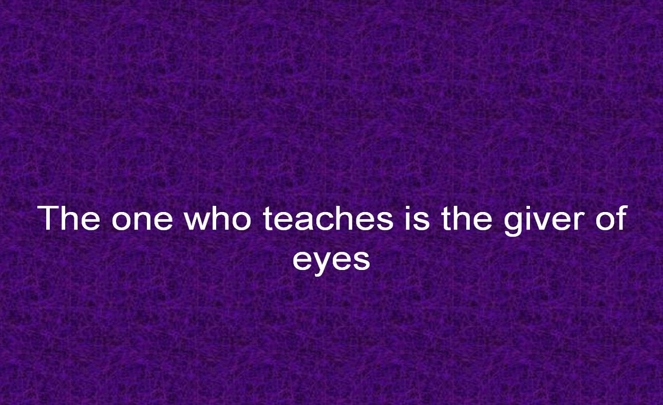 The one who teaches is the giver of eyes