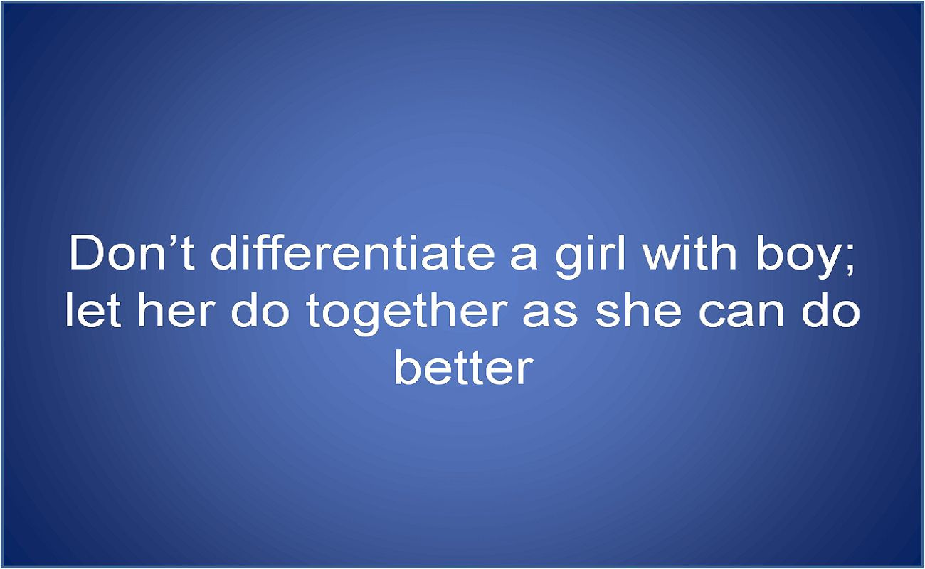 Dont differentiate a girl with boy; let her do together as she can do better