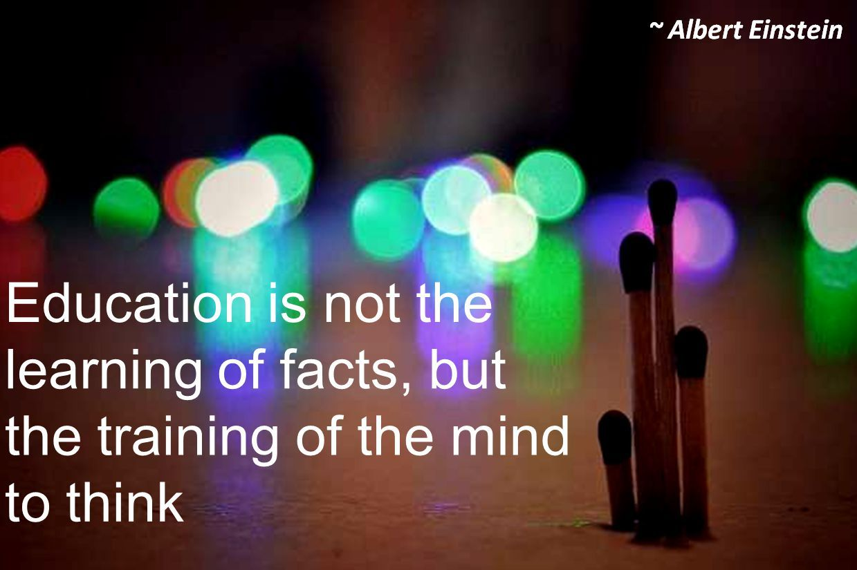 Albert Einstein- Education is not the learning of facts, but the training of the mind to think