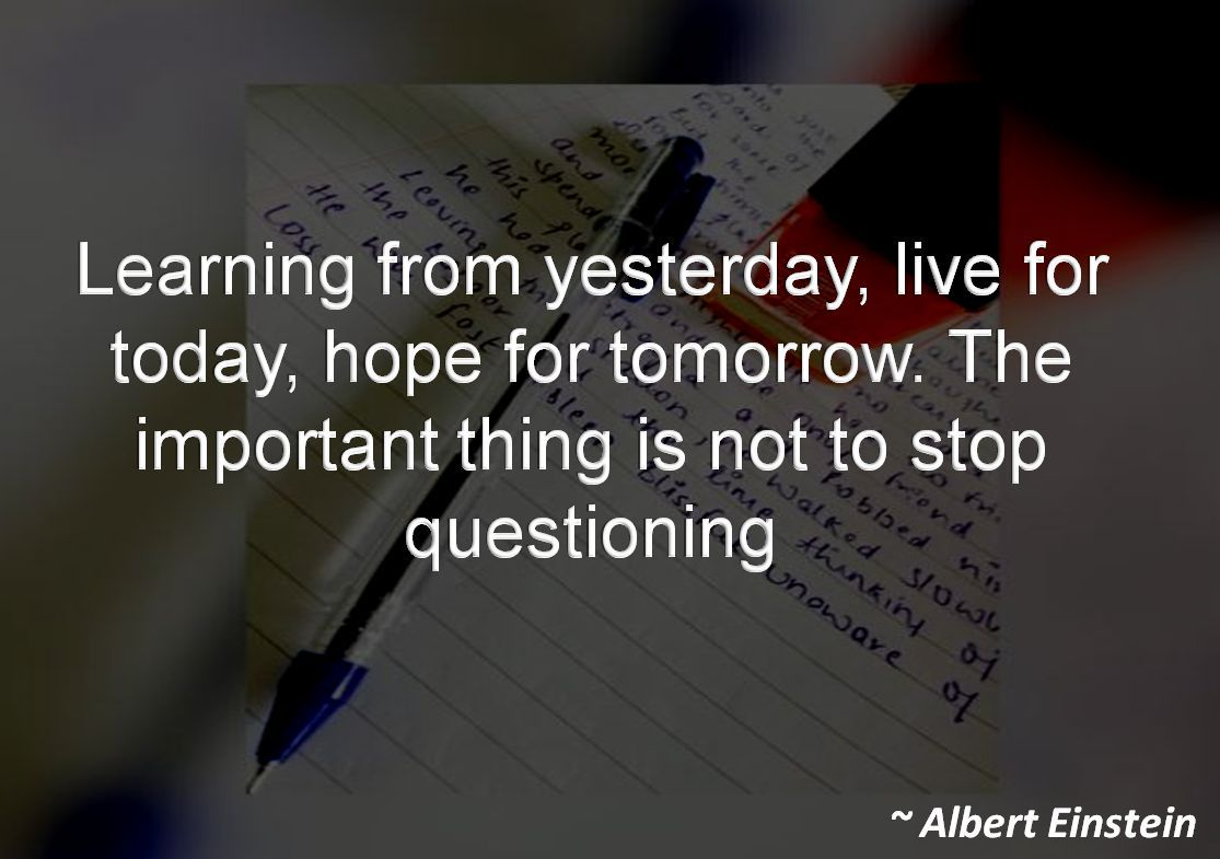Albert Einstein- Learning from yesterday, live for today, hope for tomorrow. The important thing is not to stop questioning