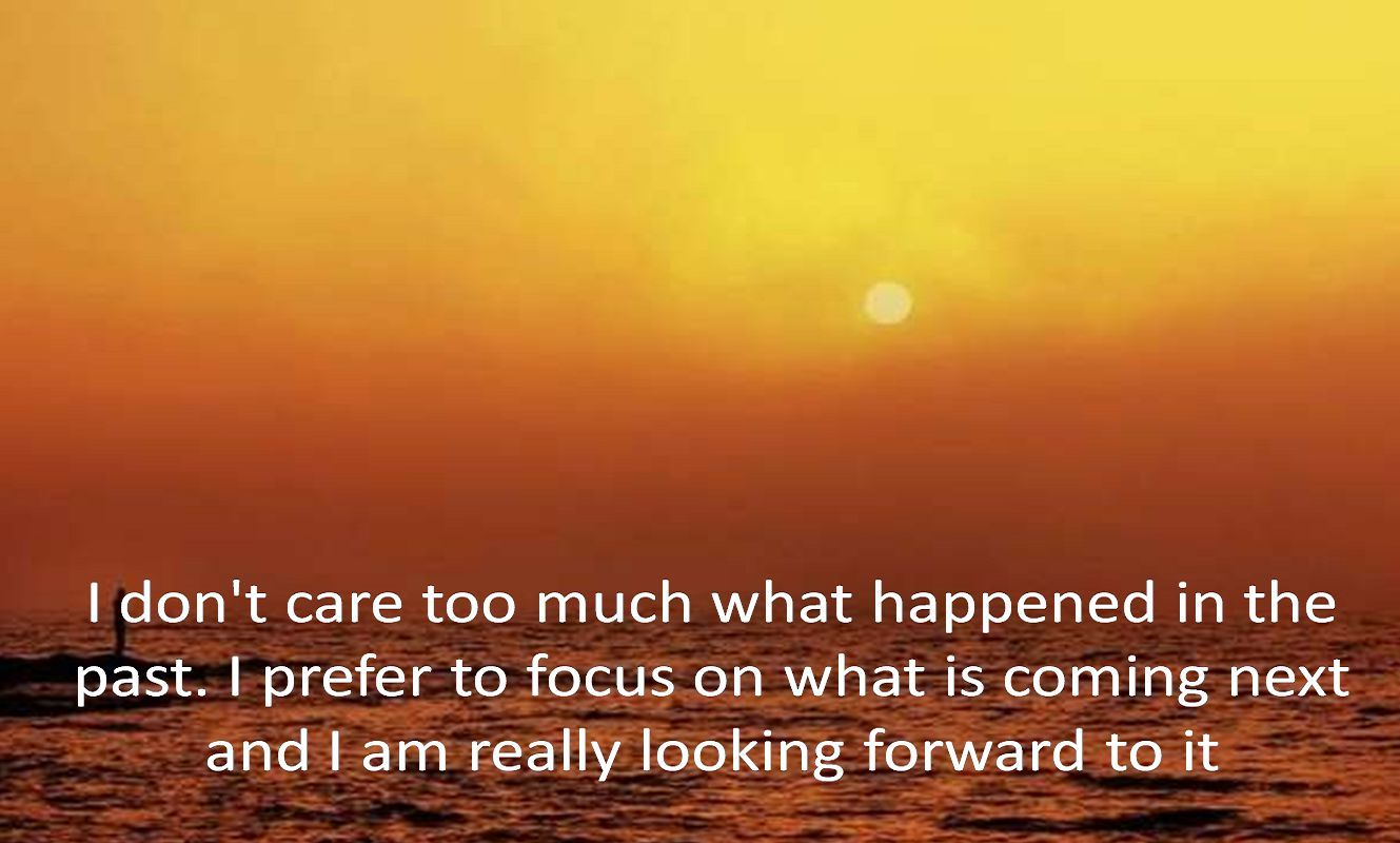 Anonymous- I don't care too much what happened in the past. I prefer to focus on what is coming next and I am really looking forward to it