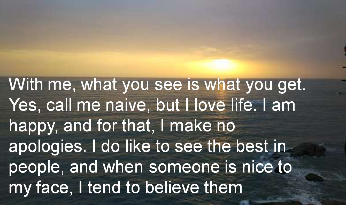 Anonymous- With me, what you see is what you get. Yes, call me naive, but I love life. I am happy, and for that, I make no apologies. I do like to see the best in people, and when someone is nice to m