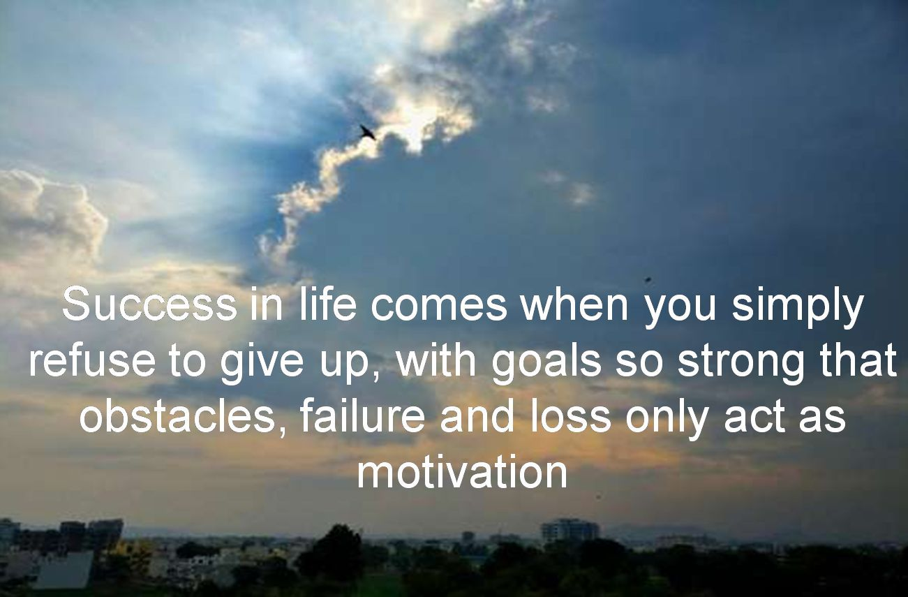 Anonymous- Success in life comes when you simply refuse to give up, with goals so strong that obstacles, failure and loss only act as motivation