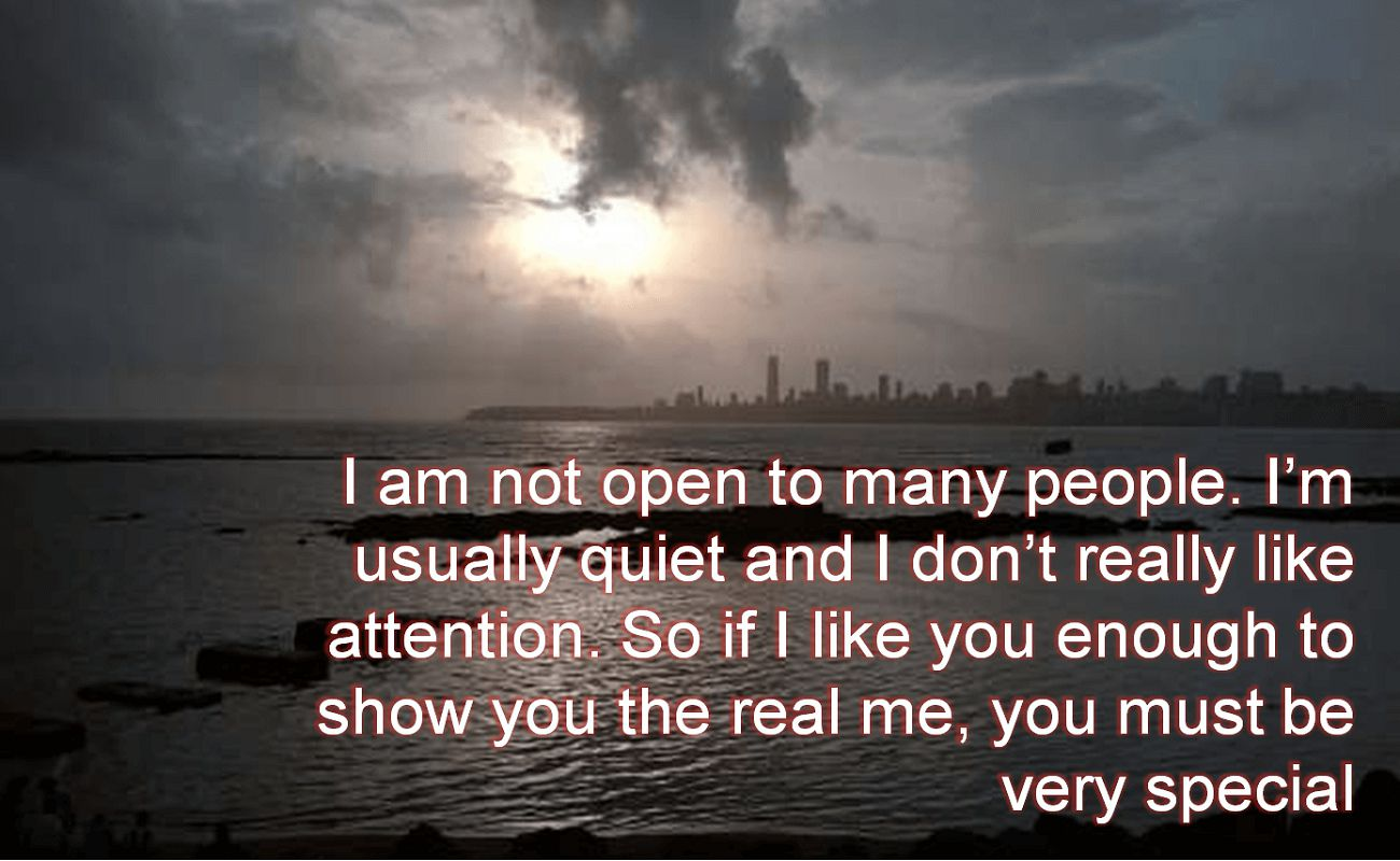 Anonymous- I am not open to many people. Im usually quiet and I dont really like attention. So if I like you enough to show you the real me, you must be very special