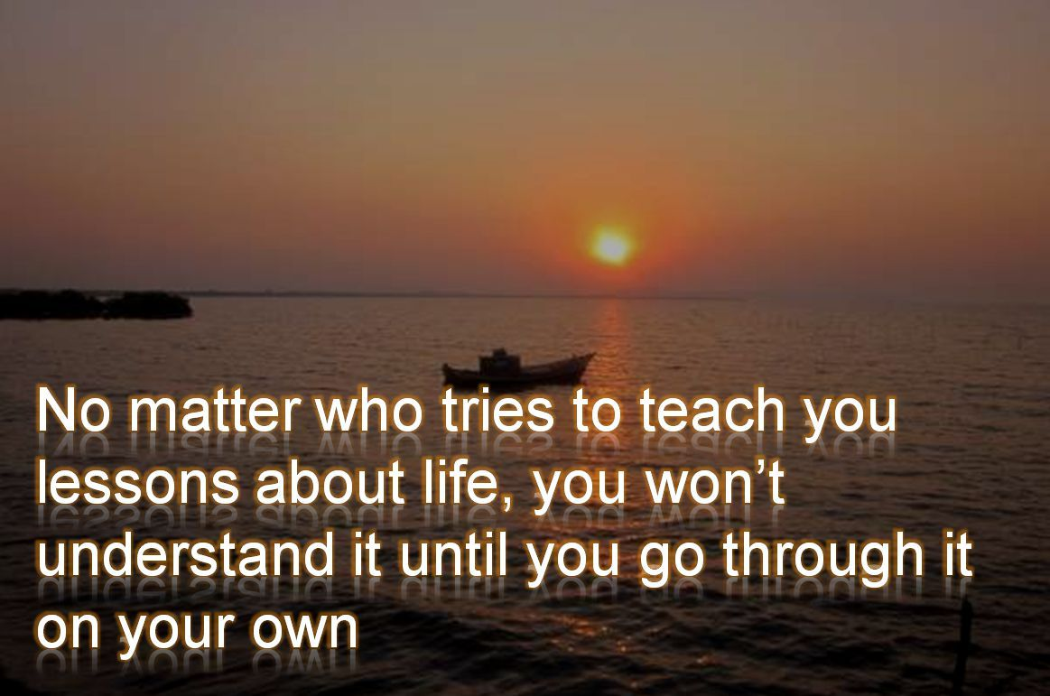 Anonymous- No matter who tries to teach you lessons about life, you wont understand it until you go through it on your own