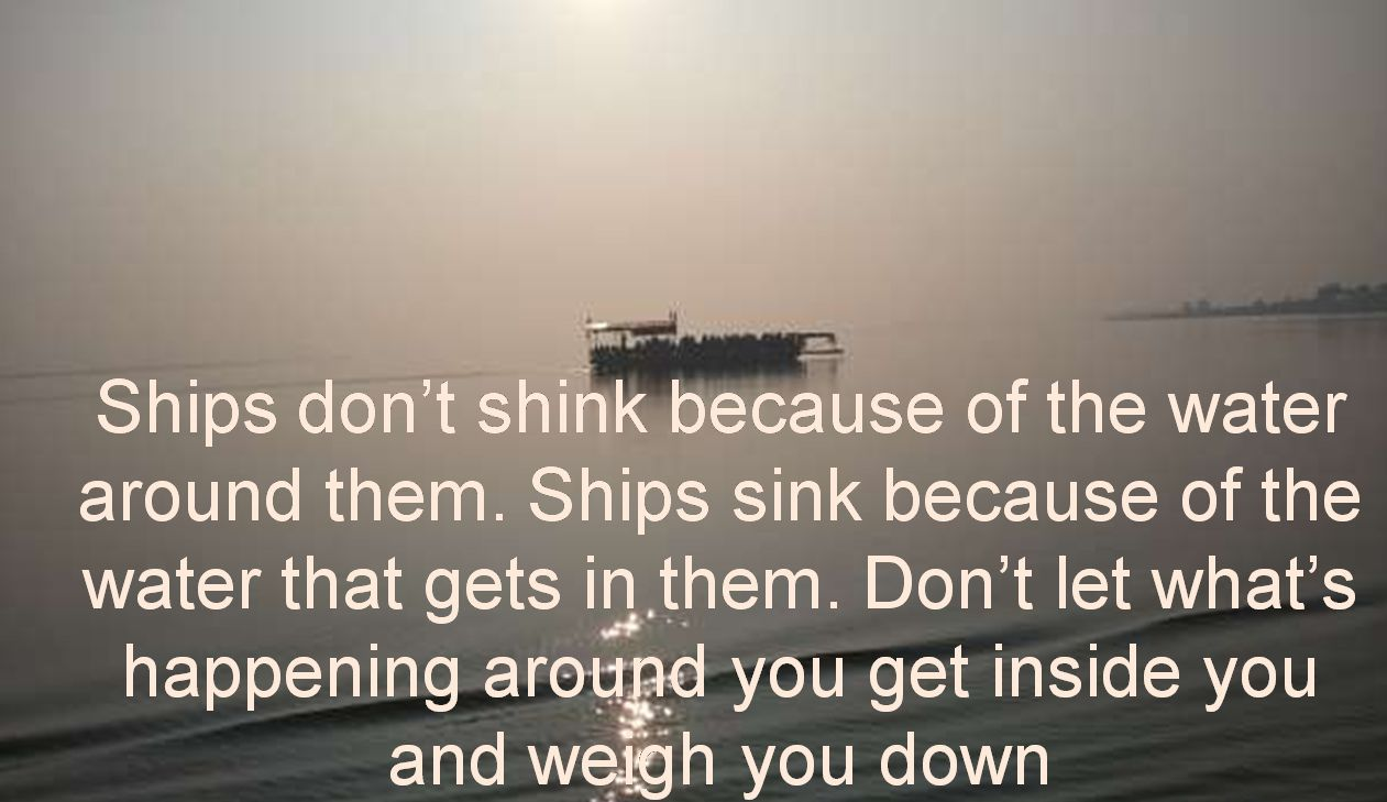 Anonymous- Ships dont shink because of the water around them. Ships sink because of the water that gets in them. Dont let whats happening around you get inside you and weigh you down