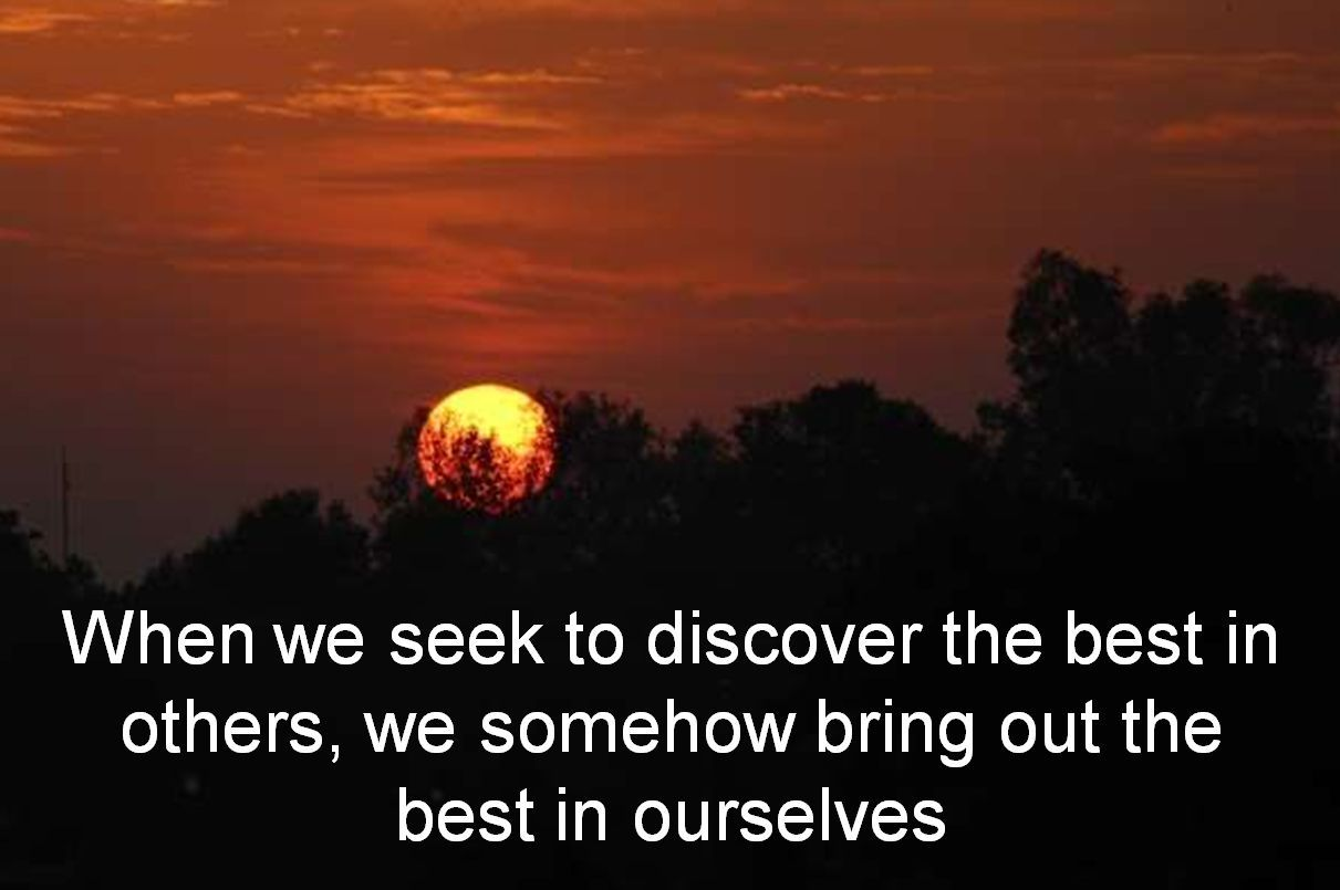 Anonymous- When we seek to discover the best in others, we somehow bring out the best in ourselves