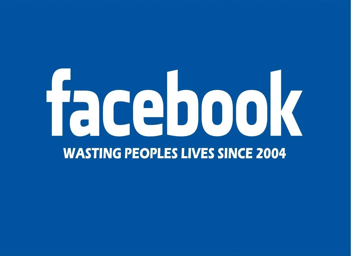 Facebook - Wasting peoples lives since 2004