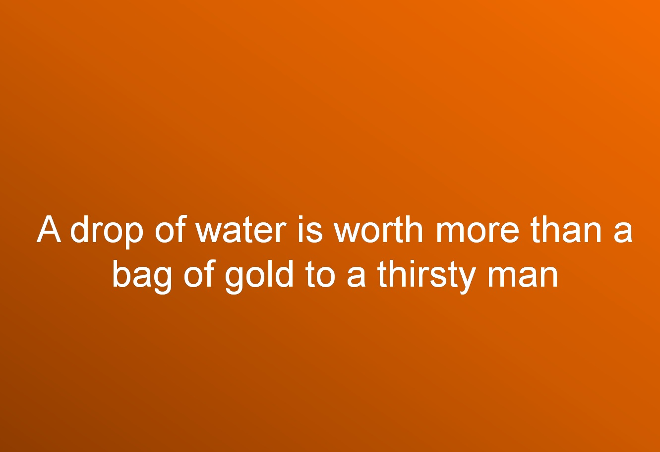 A drop of water is worth more than a bag of gold to a thirsty man