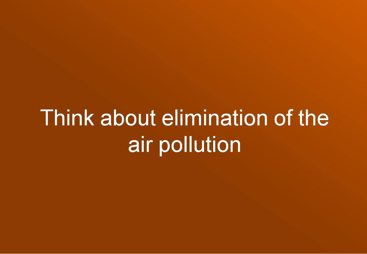 Think about elimination of the air pollution