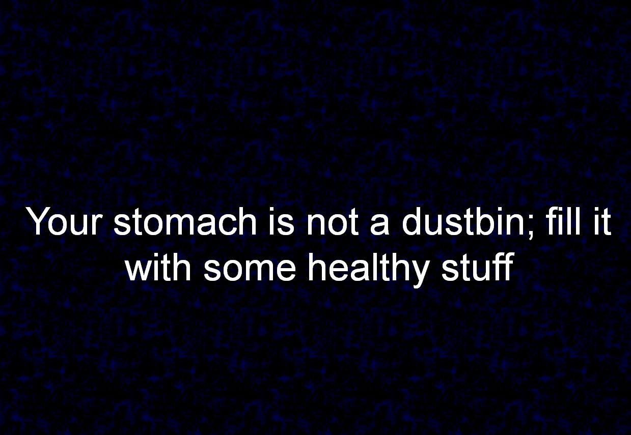 Your stomach is not a dustbin; fill it with some healthy stuff