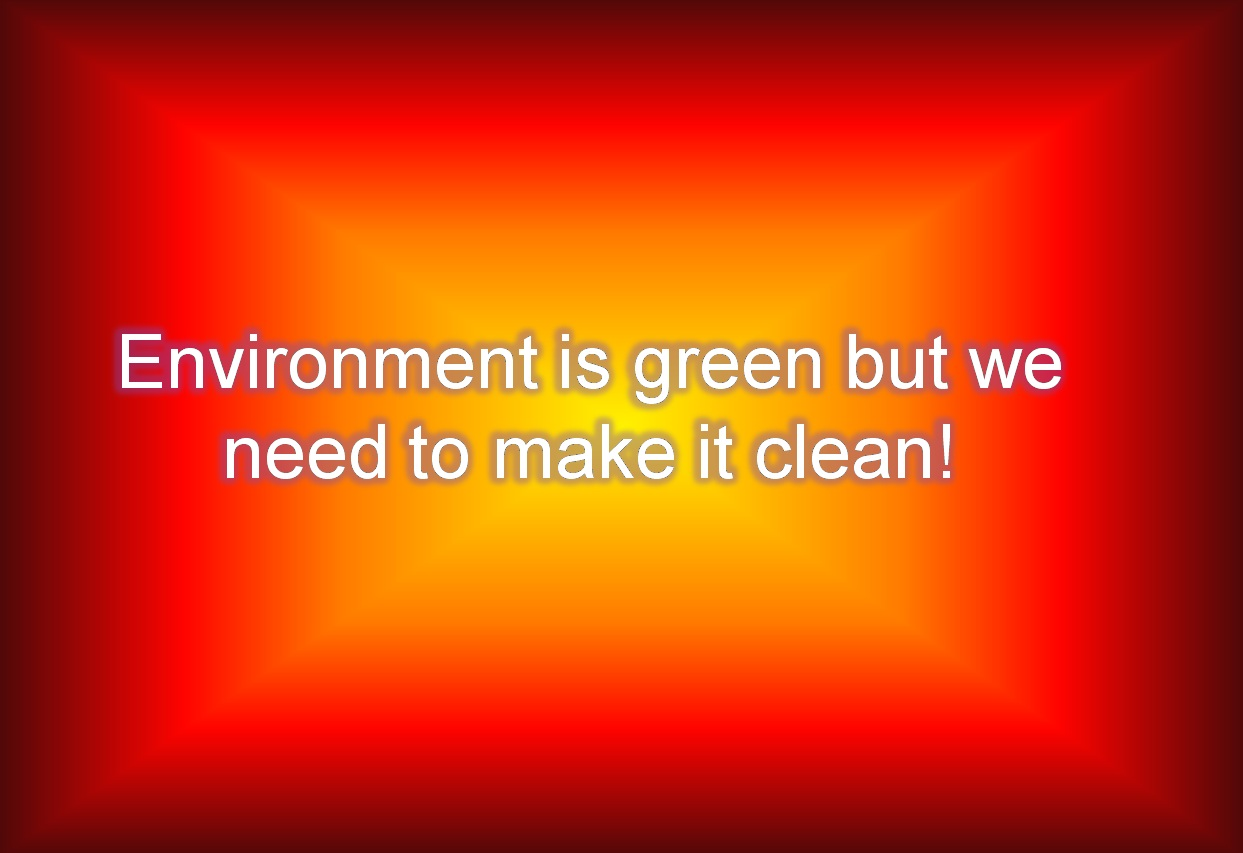 Environment is green but we need to make it clean!
