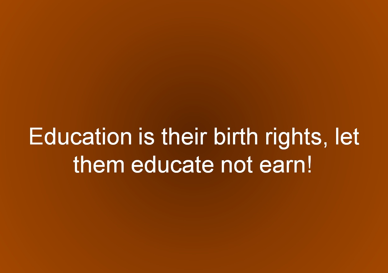 Education is their birth rights, let them educate not earn!