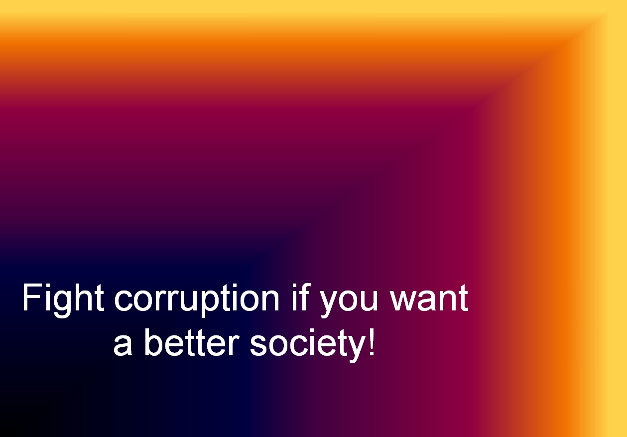 Fight corruption if you want a better society!