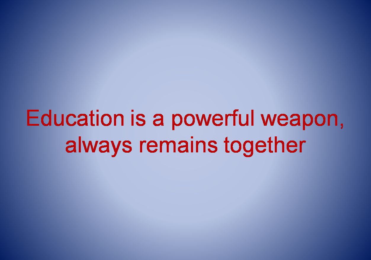 Education is a powerful weapon, always remains together