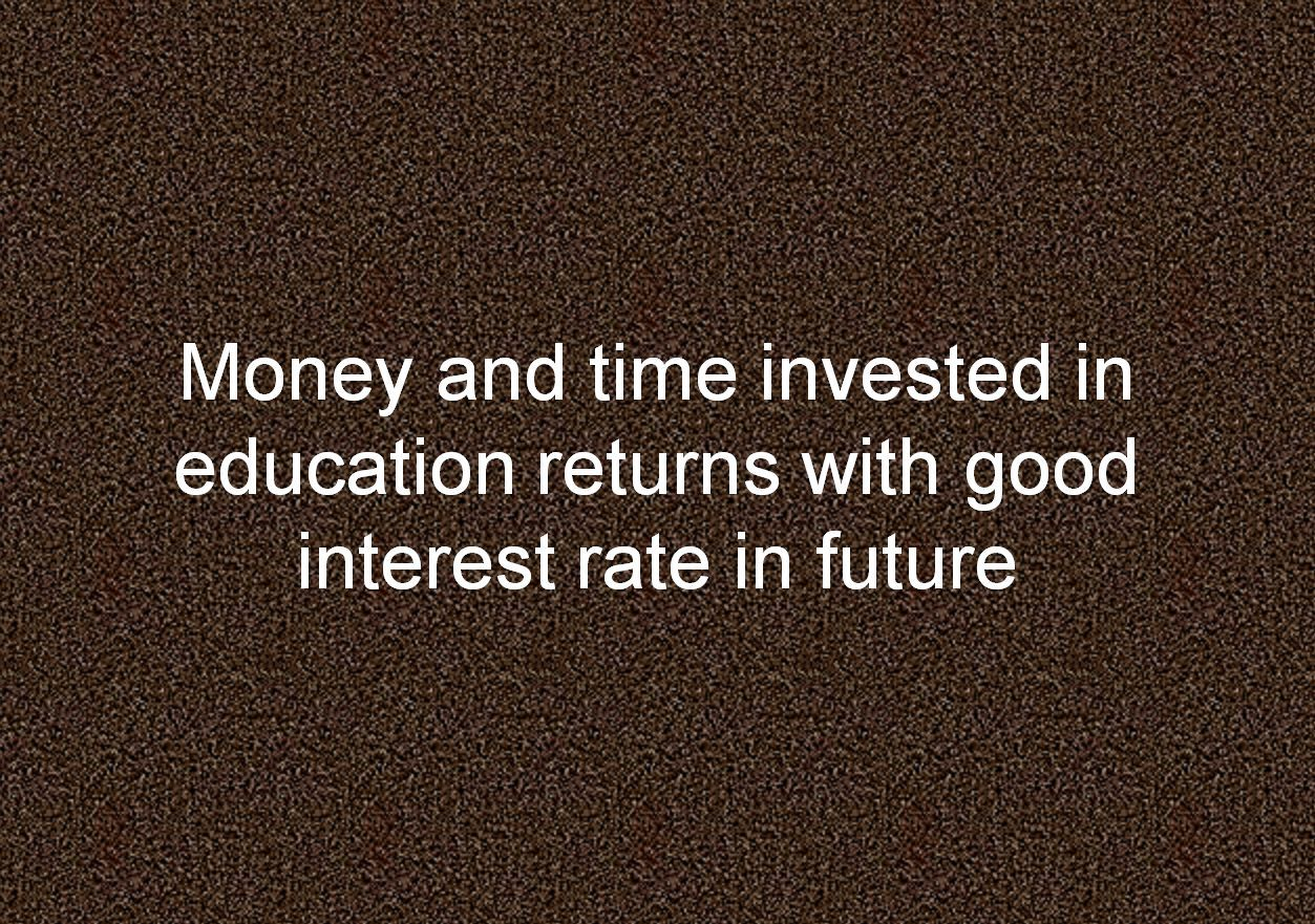 Money and time invested in education returns with good interest rate in future