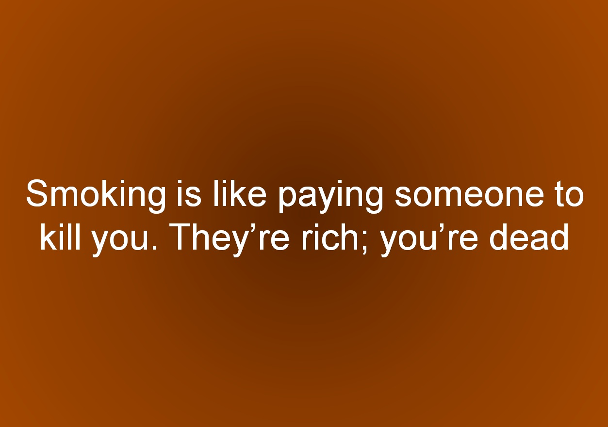 Smoking is like paying someone to kill you. Theyre rich; youre dead