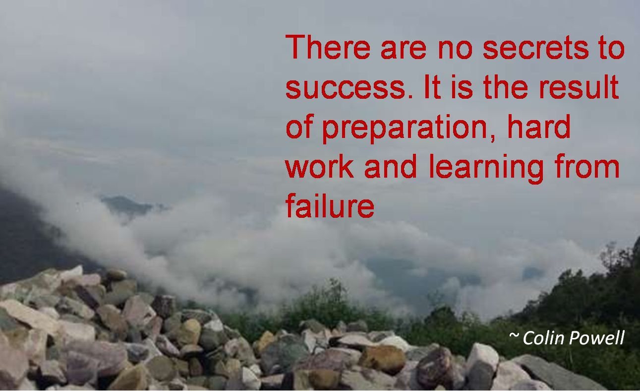 Colin Powell- There are no secrets to success. It is the result of preparation, hard work and learning from failure