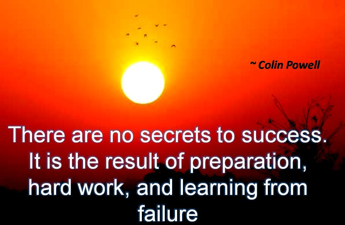 Colin Powell- There are no secrets to success. It is the result of preparation, hard work, and learning from failure