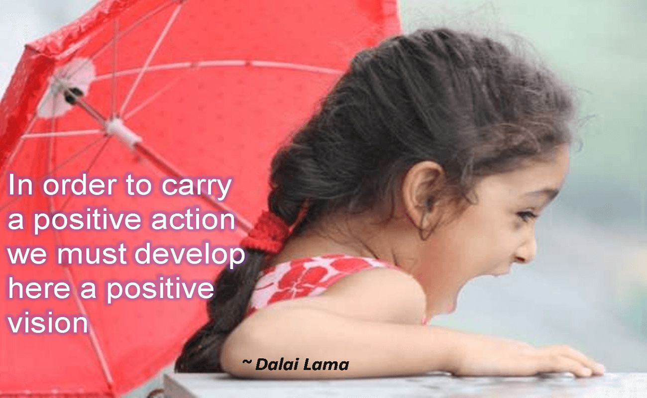 Dalai Lama- In order to carry a positive action we must develop here a positive vision