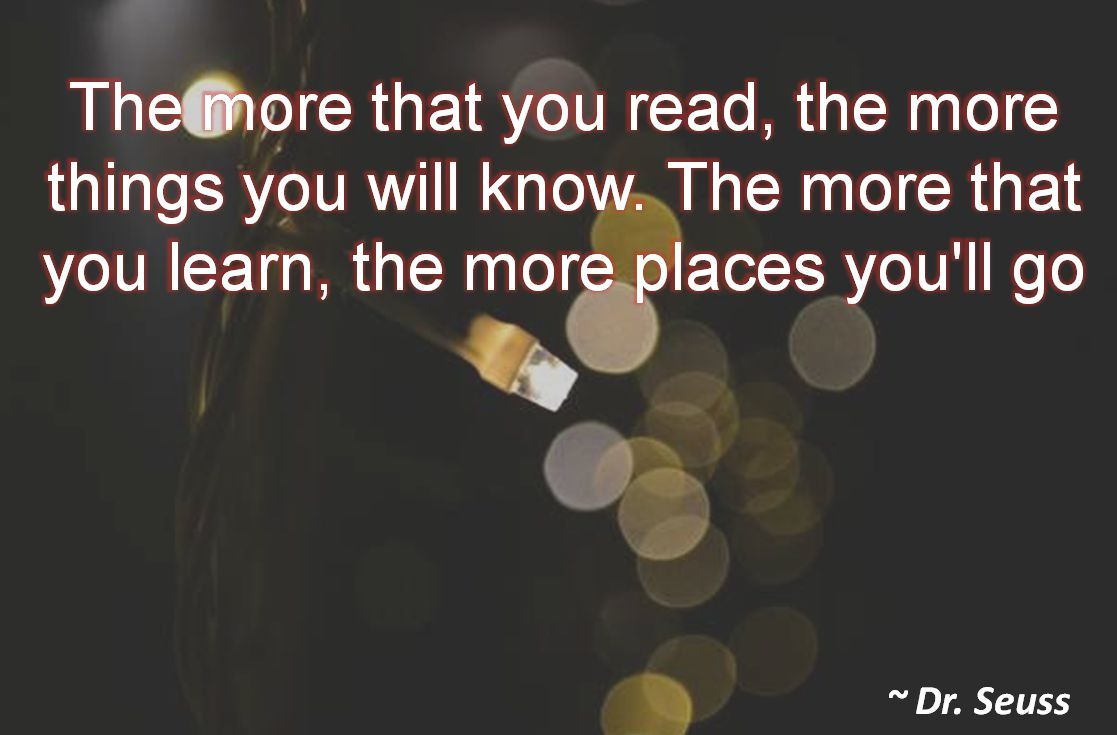 Dr. Seuss- The more that you read, the more things you will know. The more that you learn, the more places you'll go