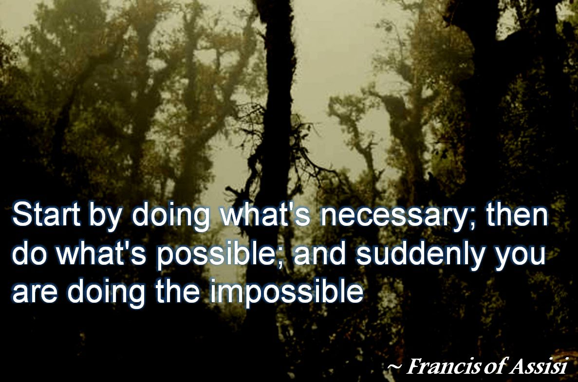 Francis of Assisi- Start by doing what's necessary; then do what's possible; and suddenly you are doing the impossible