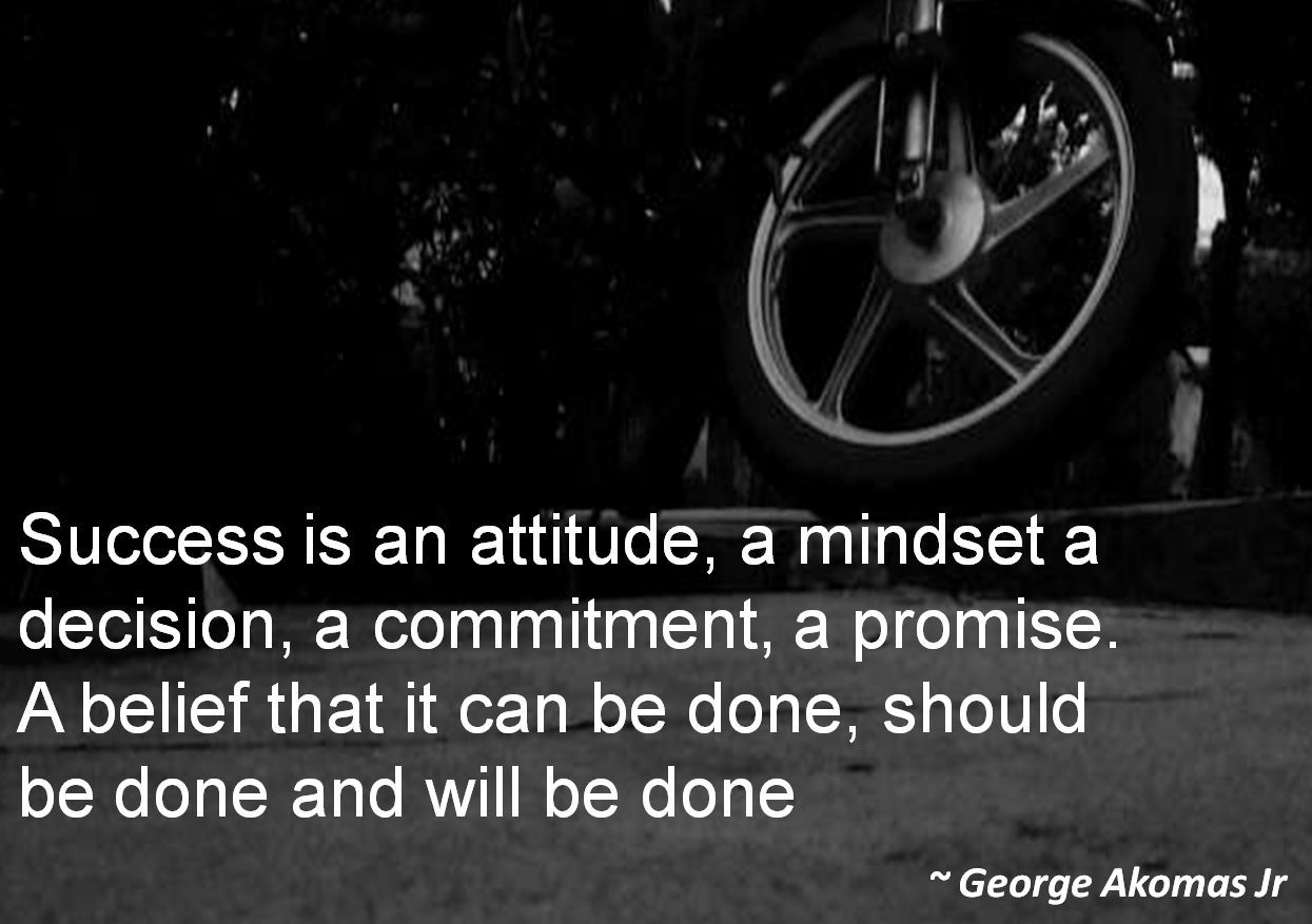 George Akomas Jr- Success is an attitude, a mindset a decision, a commitment, a promise. A belief that it can be done, should be done and will be done