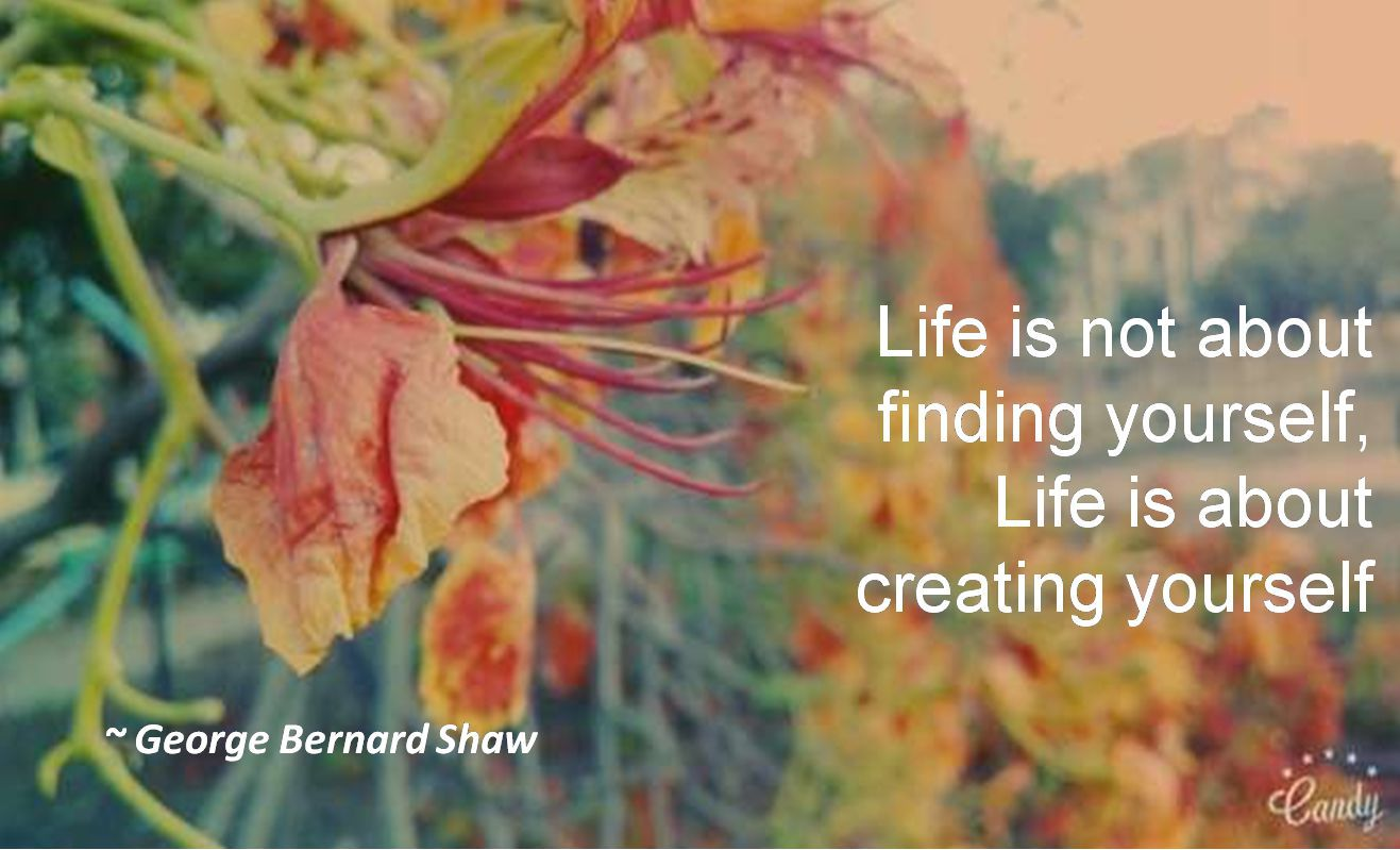 George Bernard Shaw- Life is not about finding yourself, Life is about creating yourself