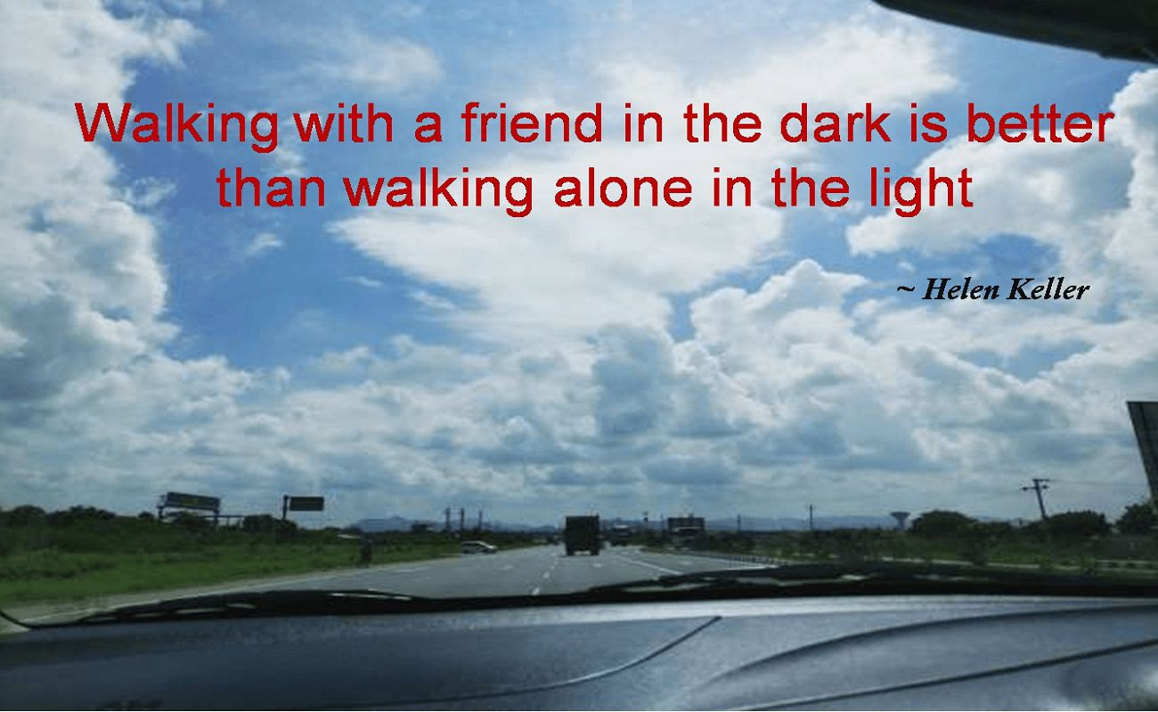 Helen Keller- Walking with a friend in the dark is better than walking alone in the light