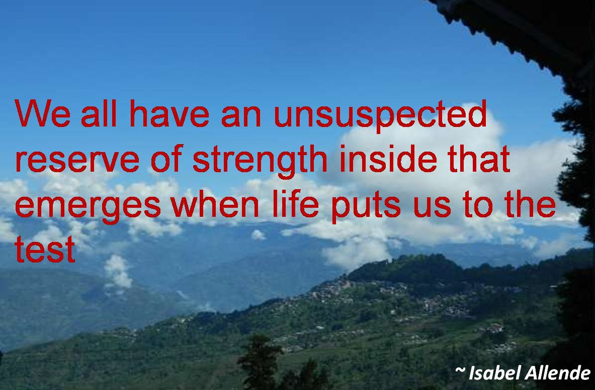 Isabel Allende- We all have an unsuspected reserve of strength inside that emerges when life puts us to the test