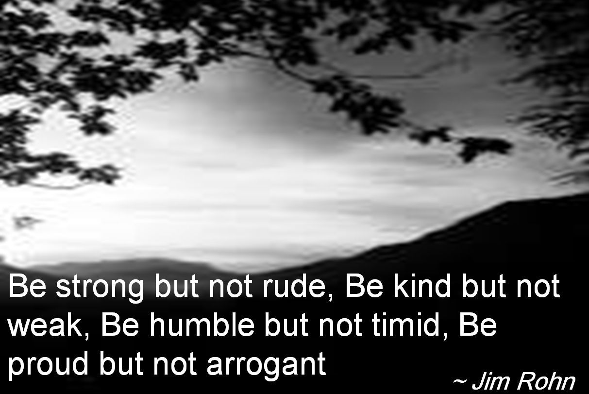 Jim Rohn- Be strong but not rude, Be kind but not weak, Be humble but not timid, Be proud but not arrogant