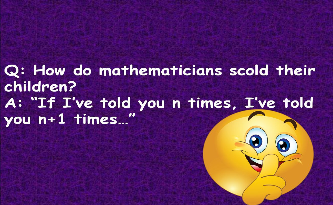 Q: How do mathematicians scold their children A: If Ive told you n times, Ive told you n+1 times