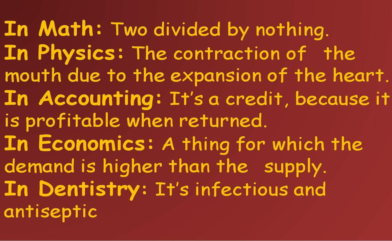 In Math:Two divided by nothing. In Physics:The contraction of the mouth due to the expansion of the heart. In Accounting:Its a credit, because it is profitable when returned. In Economics:A thin