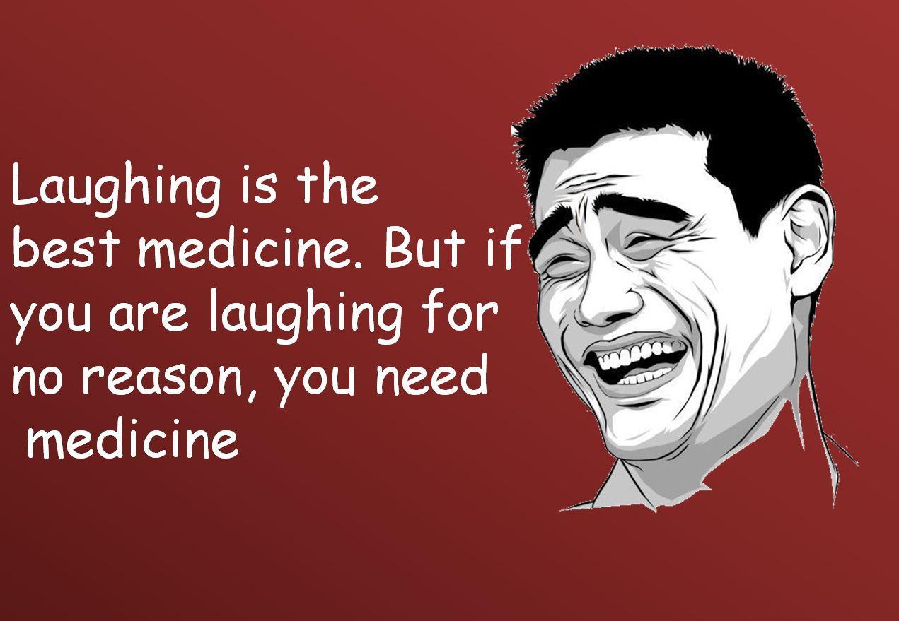 Laughing is the best medicine. But if you are laughing for no reason, you need medicine