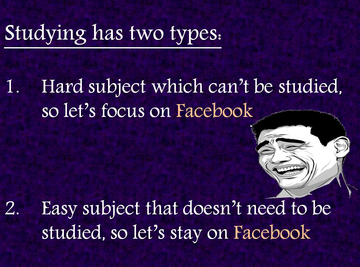 Studying has two types:Hard subject which cant be studied, so lets focus on FacebookEasy subject that doesnt need to be studied, so lets stay on Facebook