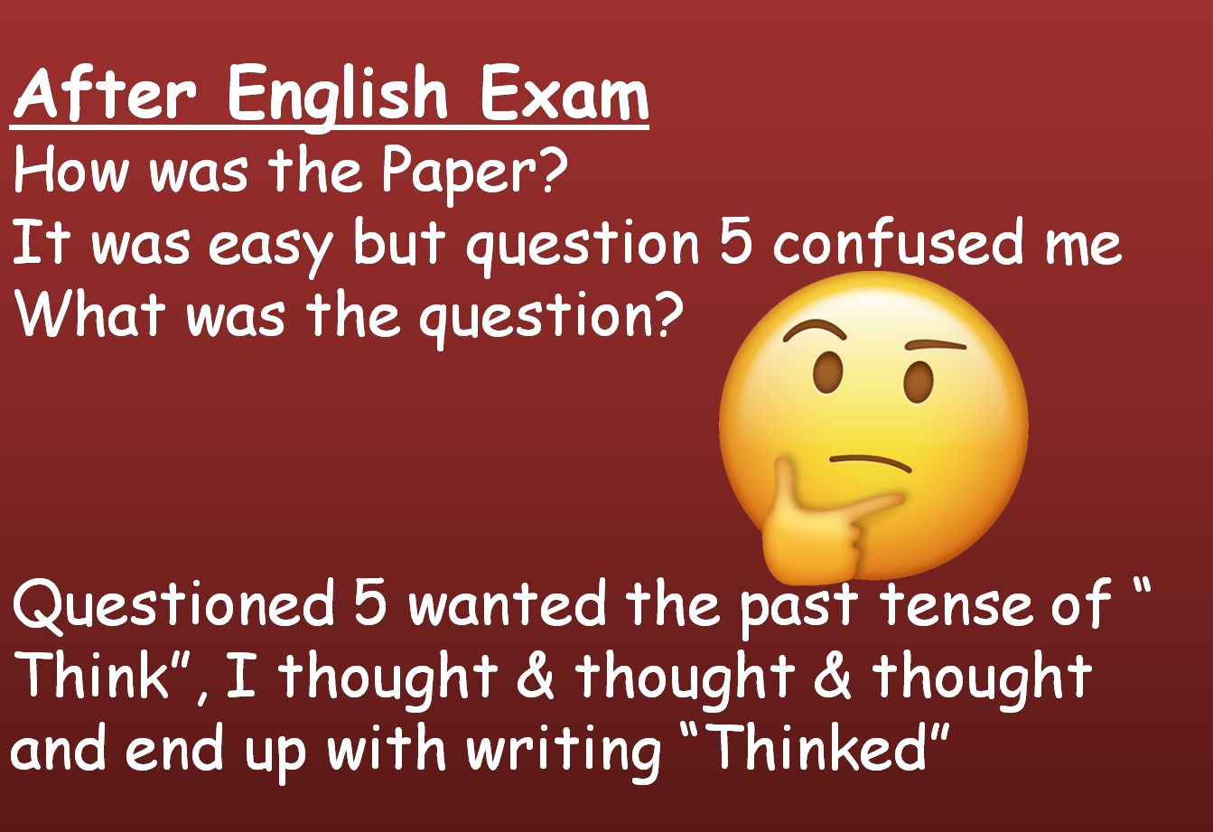 After English ExamHow was the PaperIt was easy but question 5 confused meWhat was the questionQuestioned 5 wanted the past tense of  Think, I thought & thought & thought and end up with writin