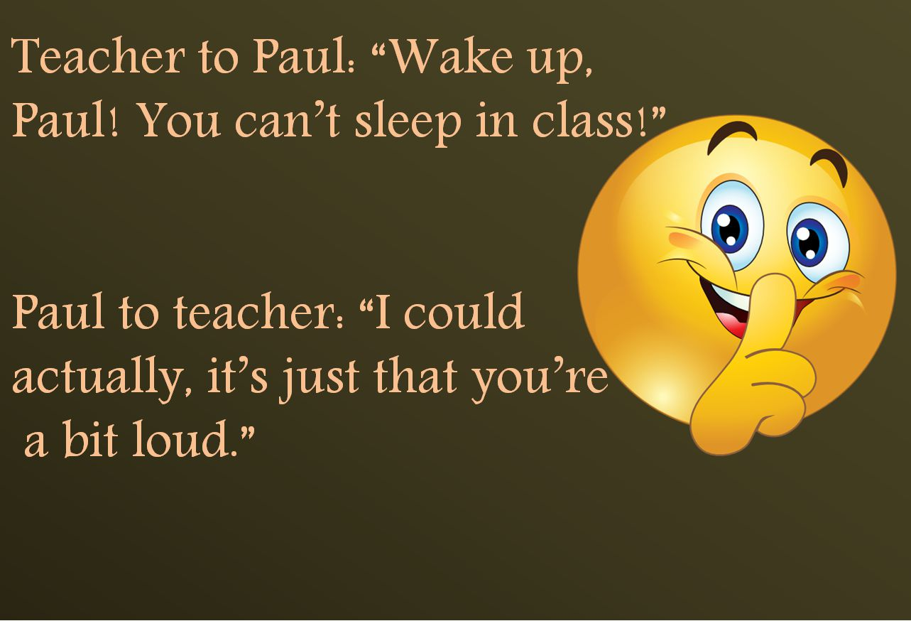 Teacher to Paul: Wake up,  Paul! You cant sleep in class!  Paul to teacher: I could  actually, its just that youre a bit loud.