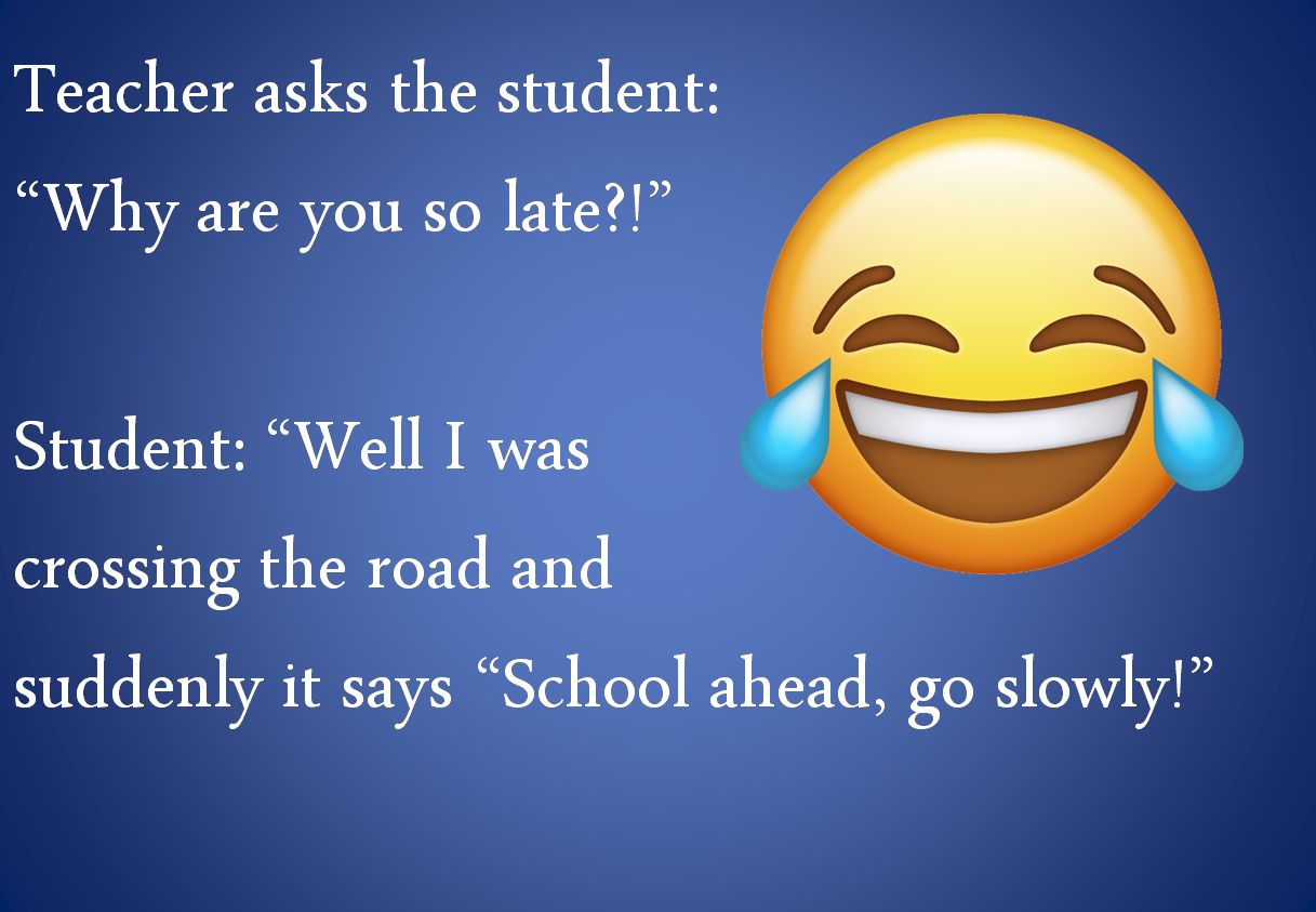 Teacher asks the student:  Why are you so late?  Student: Well I was  crossing the road and  suddenly it says School ahead, go slowly!
