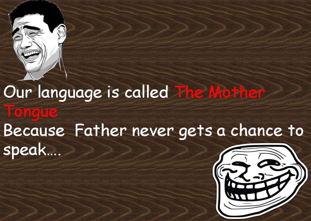 Our language is called The Mother TongueBecause  Father never gets a chance to speak.