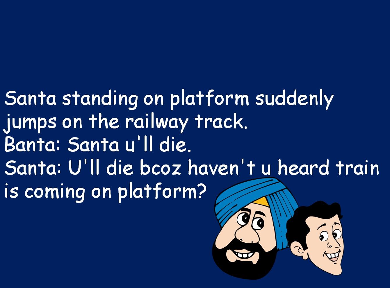 Santa standing on platform suddenly jumps on the railway track. Banta: Santa u'll die. Santa: U'll die bcoz haven't u heard train is coming on platform