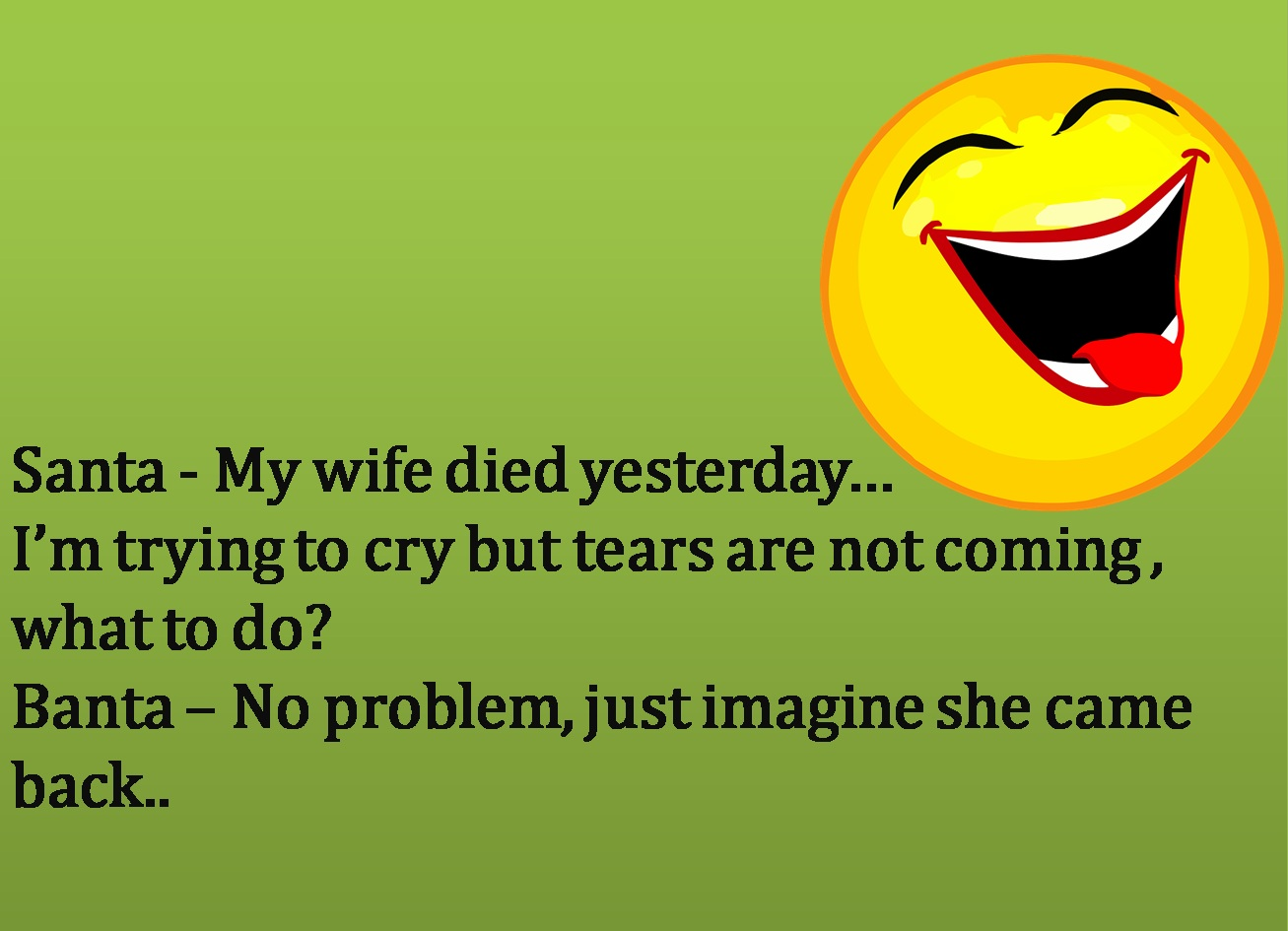 Santa - My wife died yesterdayIm trying to cry but tears are not coming , what to doBanta  No problem, just imagine she came back..