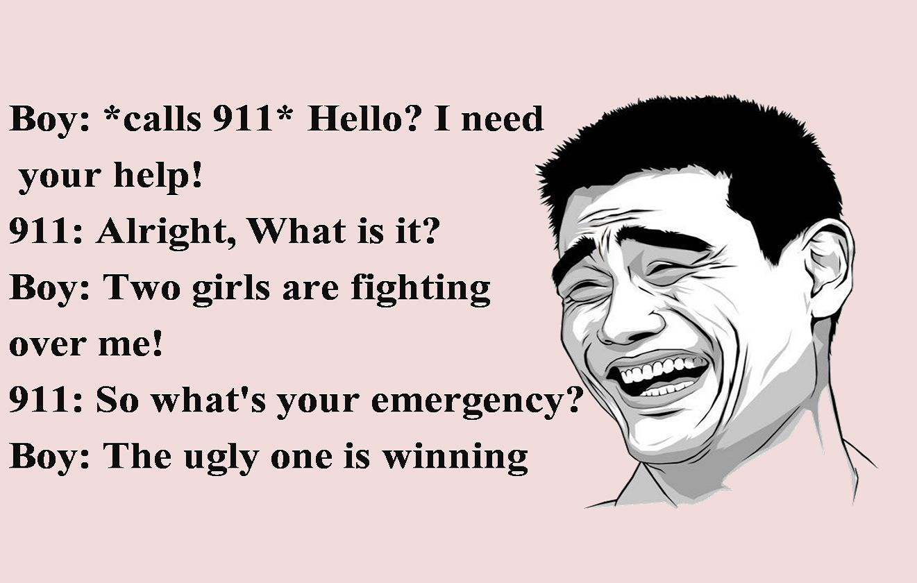 Boy: *calls 911* Hello I need your help! 911: Alright, What is it Boy: Two girls are fighting over me! 911: So what's your emergency Boy: The ugly one is winning