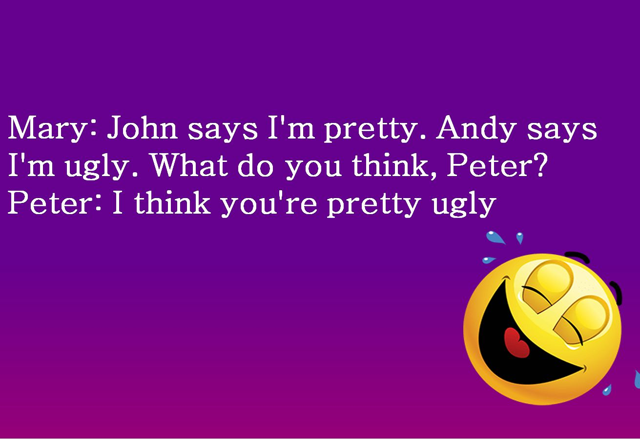Mary: John says I'm pretty. Andy says I'm ugly. What do you think, Peter Peter: I think you're pretty ugly