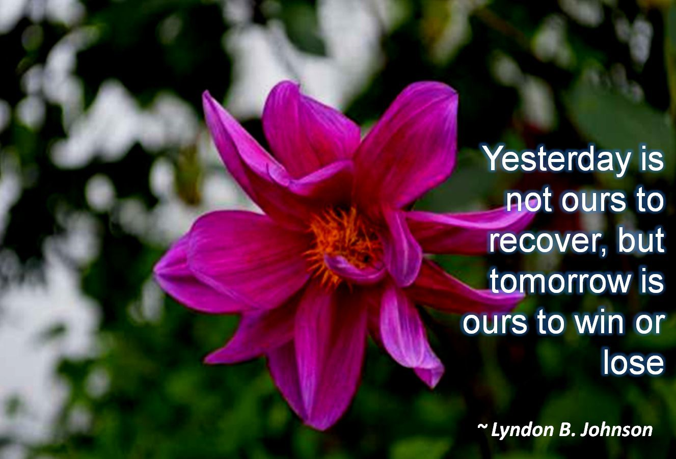 Lyndon B. Johnson- Yesterday is not ours to recover, but tomorrow is ours to win or lose