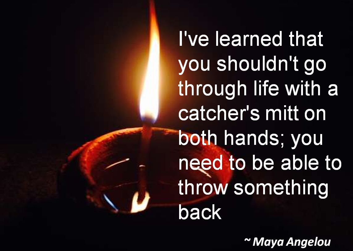 Maya Angelou- I've learned that you shouldn't go through life with a catcher's mitt on both hands; you need to be able to throw something back