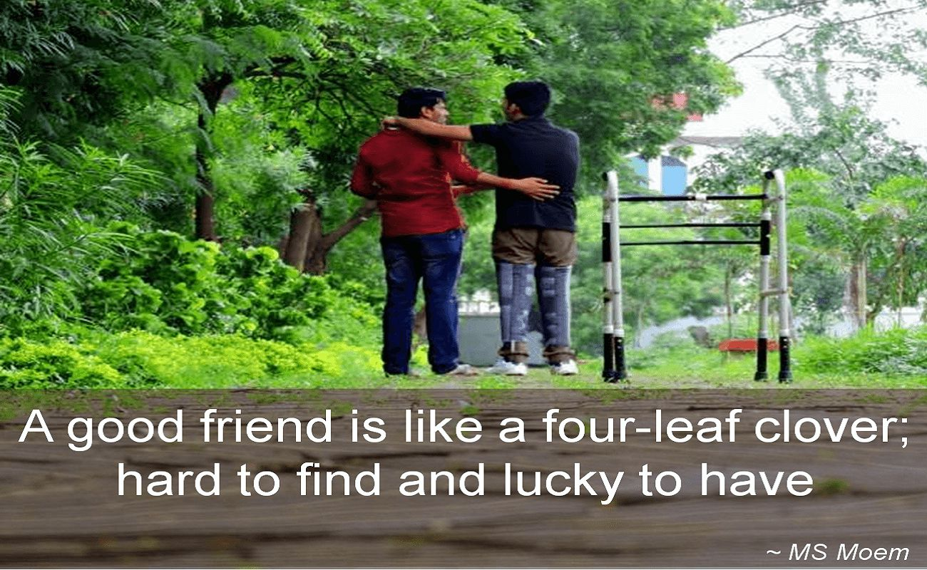 MS Moem- A good friend is like a four-leaf clover; hard to find and lucky to have