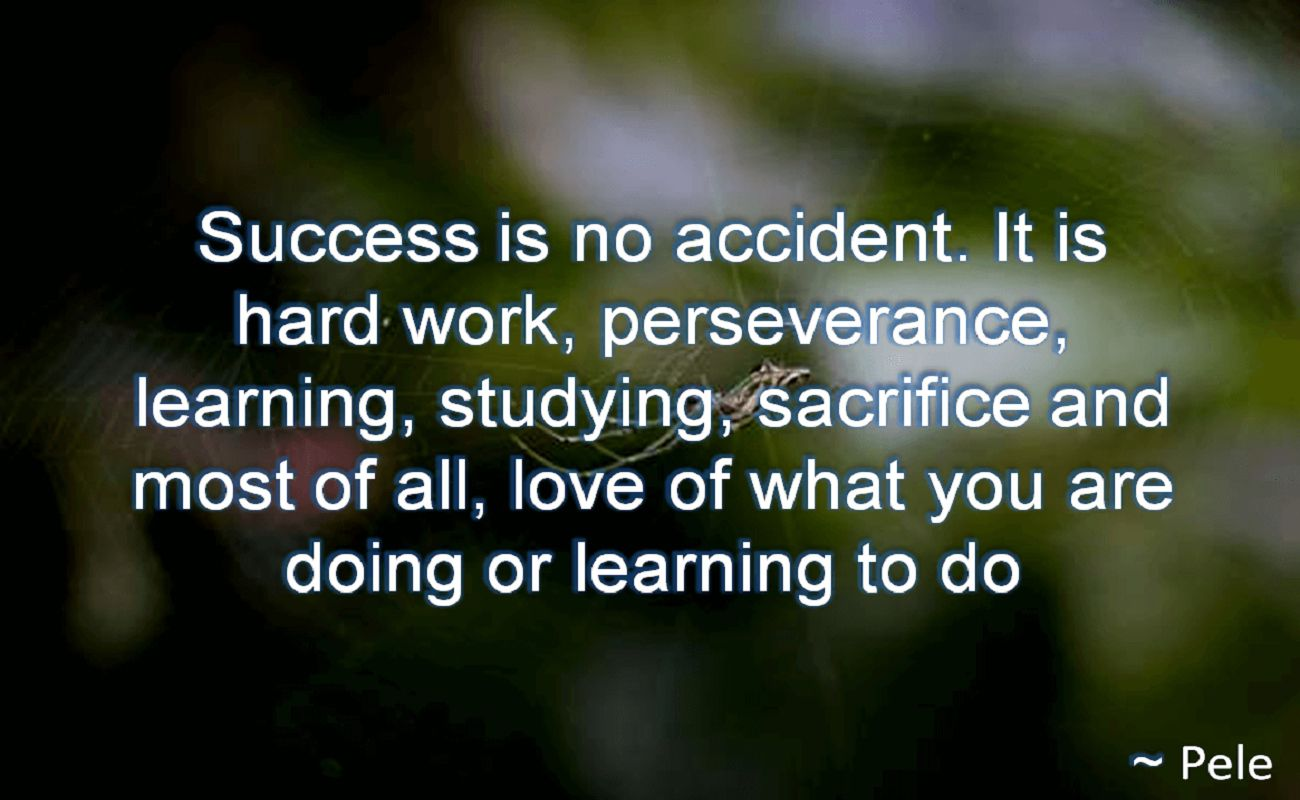 Pele- Success is no accident. It is hard work, perseverance, learning, studying, sacrifice and most of all, love of what you are doing or learning to do