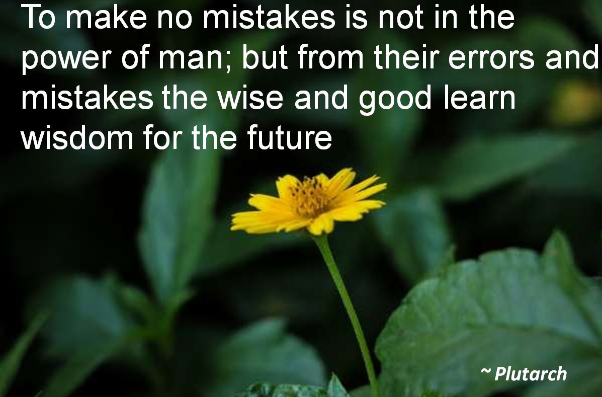 Plutarch- To make no mistakes is not in the power of man; but from their errors and mistakes the wise and good learn wisdom for the future