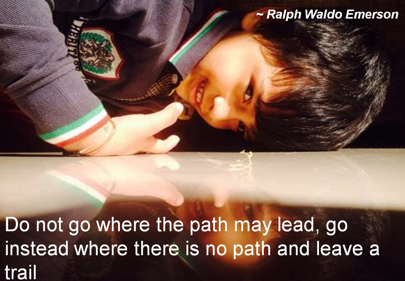 Ralph Waldo Emerson- Do not go where the path may lead, go instead where there is no path and leave a trail