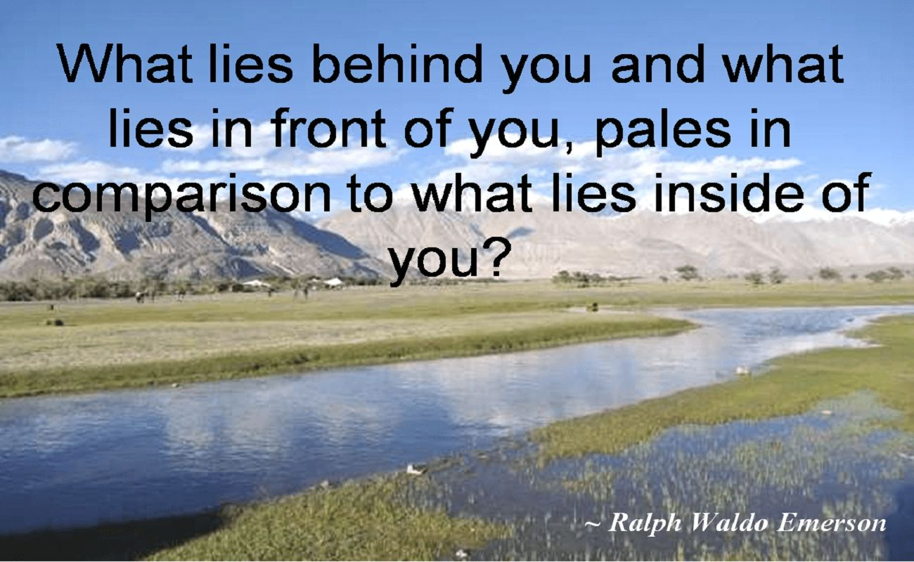 Ralph Waldo Emerson- What lies behind you and what lies in front of you, pales in comparison to what lies inside of you